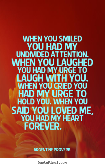 When you smiled you had my undivided attention. when you laughed.. Argentine Proverb good love quote