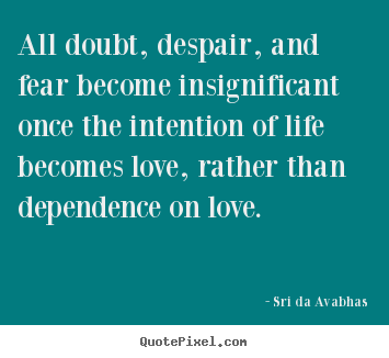 Love quote - All doubt, despair, and fear become insignificant once the intention of..