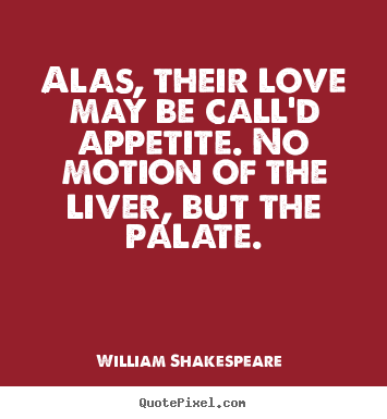 Create graphic picture quotes about love - Alas, their love may be call'd appetite. no motion..