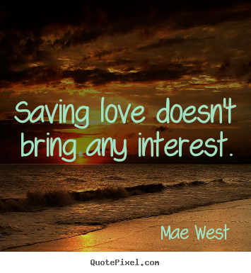 Create your own picture quote about love - Saving love doesn't bring any interest.