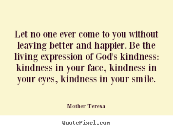 Mother Teresa picture quotes - Let no one ever come to you without leaving better and.. - Love quote