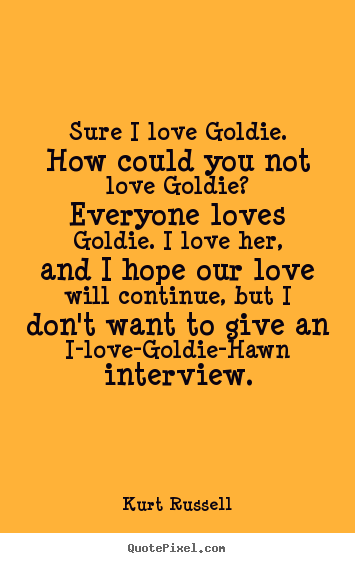 Kurt Russell picture quotes - Sure i love goldie. how could you not love goldie? everyone.. - Love quote