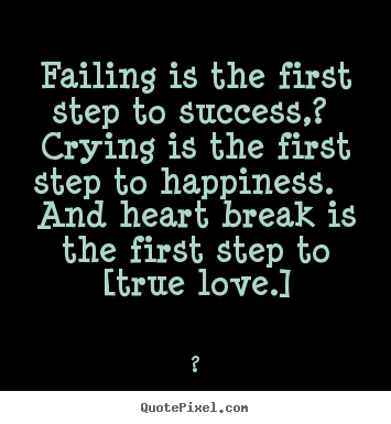 Quote about love - Failing is the first step to success,? crying is the..