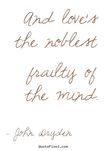 Create picture quotes about love - And love's the noblest frailty of the mind.