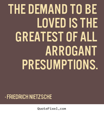 Customize picture quotes about love - The demand to be loved is the greatest of all arrogant presumptions.