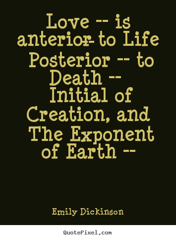 Emily Dickinson picture quotes - Love -- is anterior to life -- posterior -- to death -- initial of creation,.. - Love quotes