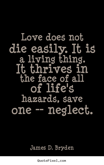 Quotes about love - Love does not die easily. it is a living thing. it thrives in..