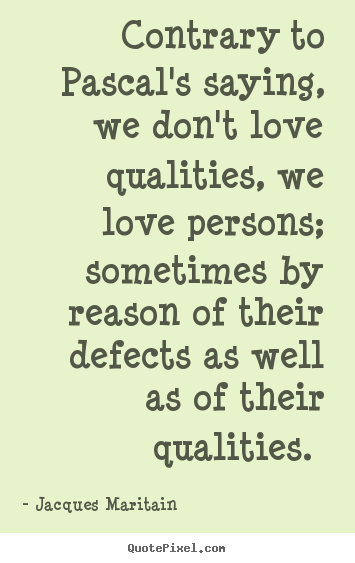 Contrary to pascal's saying, we don't love qualities, we love.. Jacques Maritain  love quotes