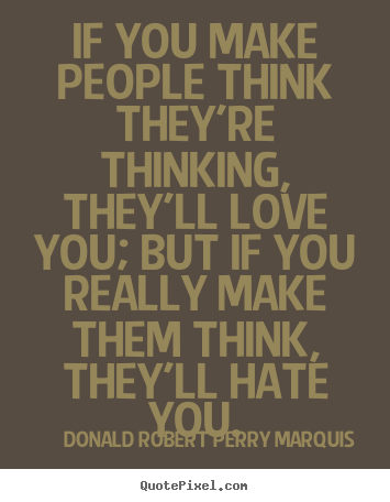 Love quotes - If you make people think they're thinking, they'll love you; but if you..