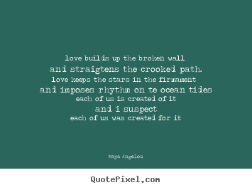 Maya Angelou picture sayings - Love builds up the broken walland straigtens the crooked path.love.. - Love quotes