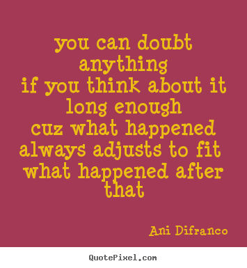 Ani Difranco picture quote - You can doubt anythingif you think about it long.. - Love quotes