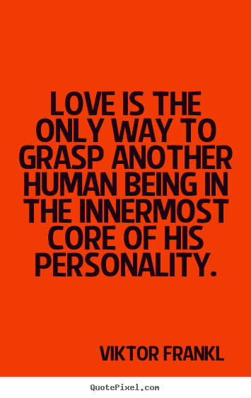 Love quote - Love is the only way to grasp another human being in the innermost core..