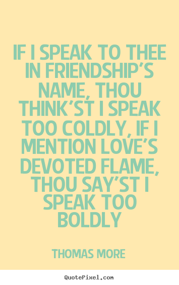 How to design picture quotes about love - If i speak to thee in friendship's name, thou think'st i speak too coldly,..