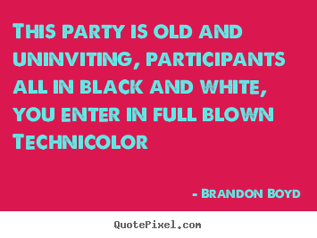 Brandon Boyd picture quotes - This party is old and uninviting, participants all in black.. - Love quotes