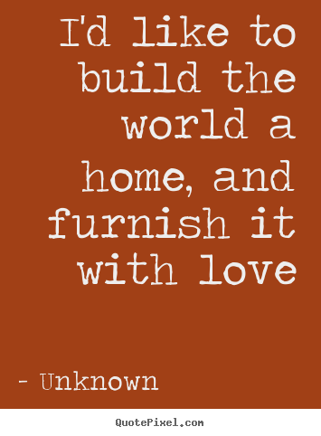 I'd like to build the world a home, and furnish.. Unknown greatest love quote