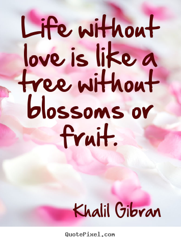 Diy picture quotes about love - Life without love is like a tree without blossoms or fruit.