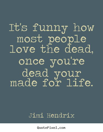 It's funny how most people love the dead, once.. Jimi Hendrix top love quote