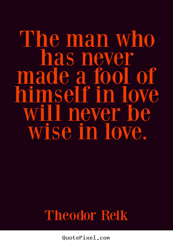 How to make picture quotes about love - The man who has never made a fool of himself in love..