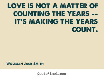 Quotes about love - Love is not a matter of counting the years -- it's making..
