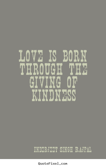 Inderjeet Singh Rajpal poster quote - Love is born through the giving of kindness - Love quotes