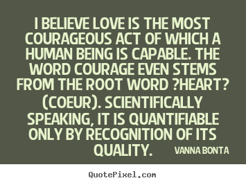 Love quotes - I believe love is the most courageous act of which..