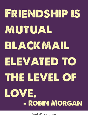 Love quotes - Friendship is mutual blackmail elevated to the..
