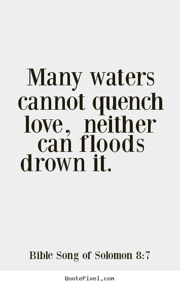 Many waters cannot quench love, neither can floods drown it... Bible Song Of Solomon 8:7  love quote