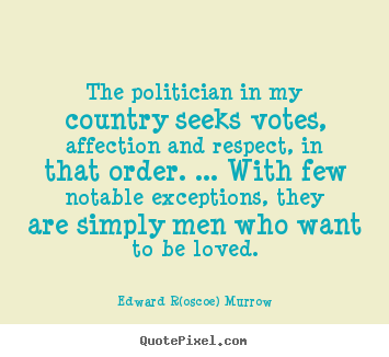Love quotes - The politician in my country seeks votes, affection and respect,..