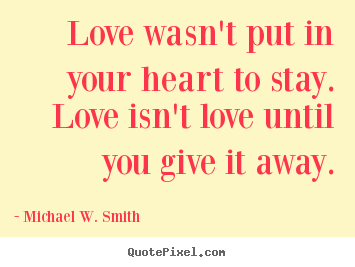 Create graphic picture quotes about love - Love wasn't put in your heart to stay. love isn't..
