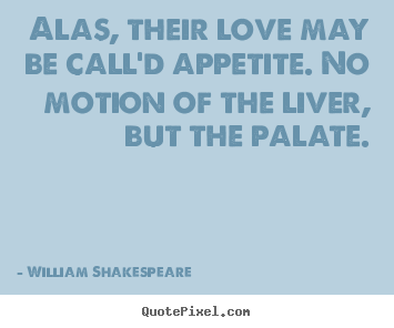Love quotes - Alas, their love may be call'd appetite. no motion of the liver,..