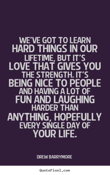 Sayings about love - We've got to learn hard things in our lifetime, but it's..