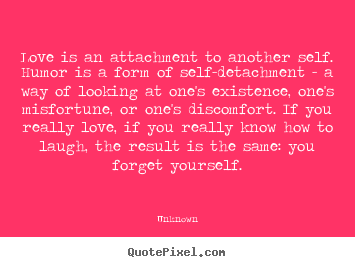 Create graphic picture quotes about love - Love is an attachment to another self. humor is a..
