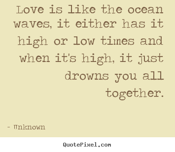 Design poster quotes about love - Love is like the ocean waves, it either has it high or low..