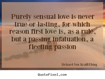 Create graphic picture quote about love - Purely sensual love is never true or lasting, for which reason first..
