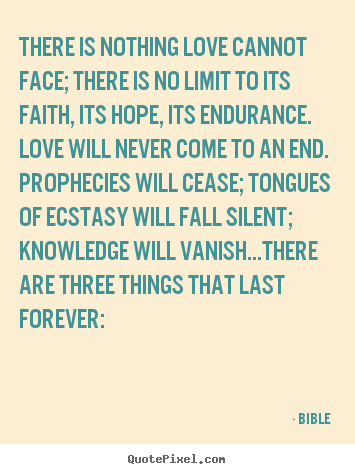 Sayings about love - There is nothing love cannot face; there is..