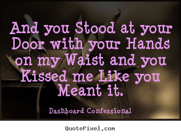 Create picture quotes about love - And you stood at your door with your hands on my waist and you kissed..