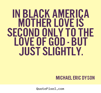 In black america mother love is second only to.. Michael Eric Dyson good love quote
