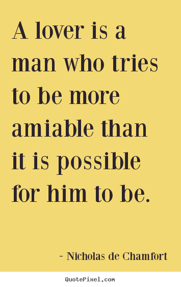 Quotes about love - A lover is a man who tries to be more amiable..