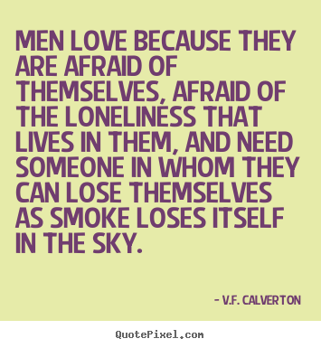 Men love because they are afraid of themselves, afraid of the loneliness.. V.F. Calverton greatest love quotes