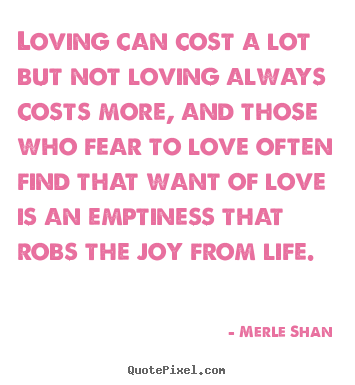 Sayings about love - Loving can cost a lot but not loving always costs..