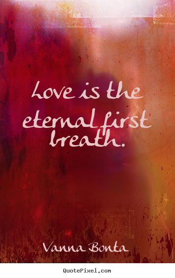 Create custom picture quotes about love - Love is the eternal first breath.