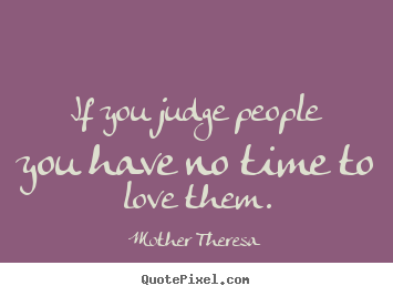 Love quote - If you judge people you have no time to love them.