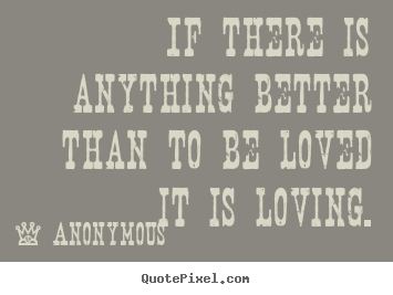 Anonymous picture sayings - If there is anything better than to be loved.. - Love quotes