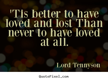 Love quotes - 'tis better to have loved and lost than never to have loved at..