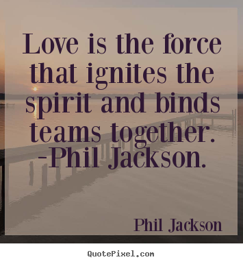 Phil Jackson picture quotes - Love is the force that ignites the spirit and binds teams together... - Love quote