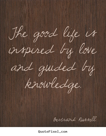 Quotes about love - The good life is inspired by love and guided by knowledge.