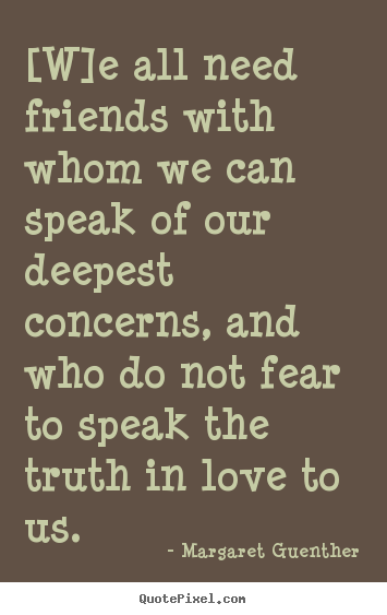 [w]e all need friends with whom we can speak of our deepest.. Margaret Guenther top love quotes