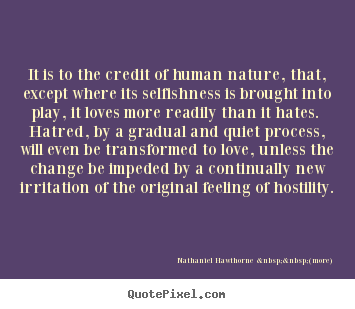 Nathaniel Hawthorne    (more) image sayings - It is to the credit of human nature, that, except where its selfishness.. - Love quote