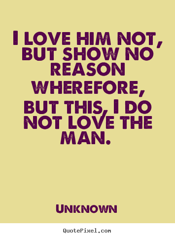 Love quotes - I love him not, but show no reason wherefore, but this,..
