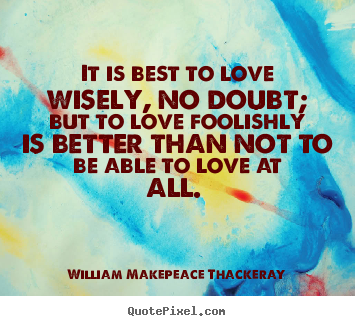 William Makepeace Thackeray picture quotes - It is best to love wisely, no doubt; but to love foolishly is better.. - Love quotes